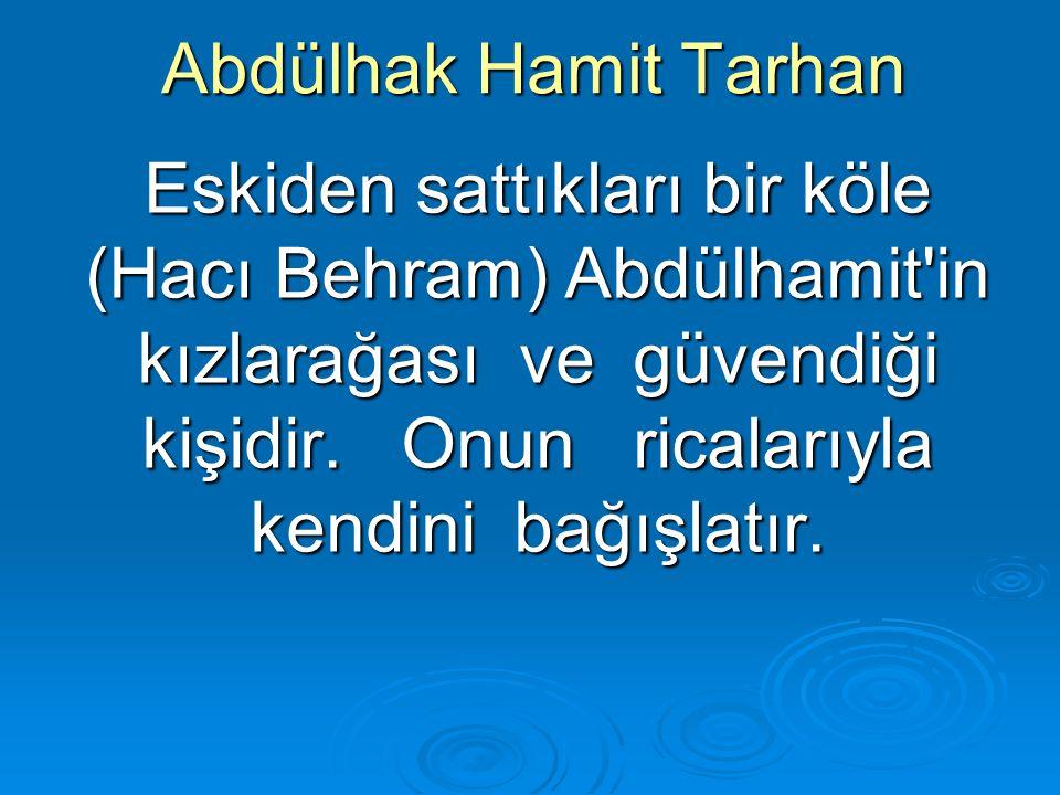 Abdülhak Hamit Tarhan Eskiden sattıkları bir köle (Hacı Behram) Abdülhamit'in kızlarağası ve güvendiği kişidir. Onun ricalarıyla kendini bağışlatır.