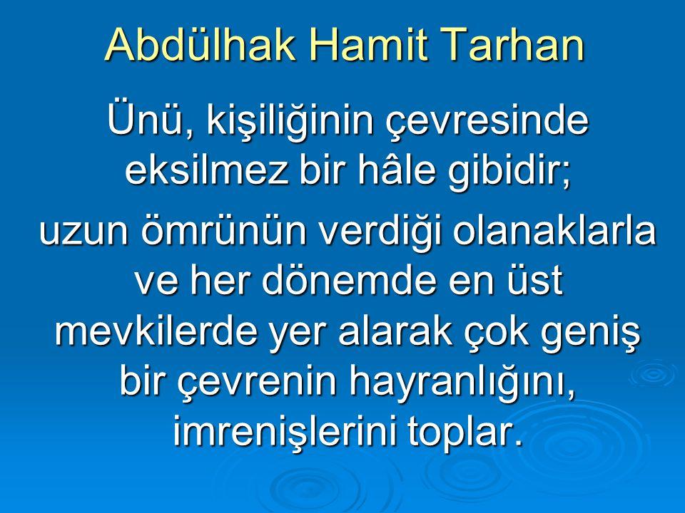 Abdülhak Hamit Tarhan Ünü, kişiliğinin çevresinde eksilmez bir hâle gibidir; uzun ömrünün verdiği olanaklarla ve her dönemde en üst mevkilerde yer ala