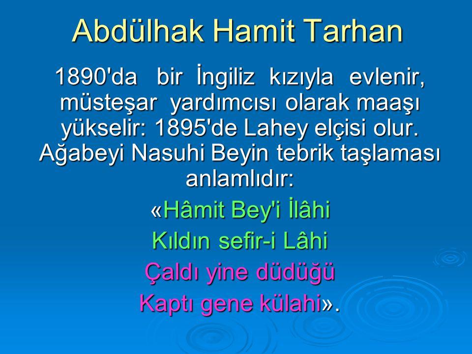 Abdülhak Hamit Tarhan 1890'da bir İngiliz kızıyla evlenir, müsteşar yardımcısı olarak maaşı yükselir: 1895'de Lahey elçisi olur. Ağabeyi Nasuhi Beyin