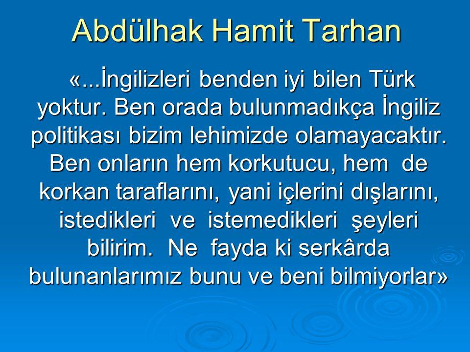 Abdülhak Hamit Tarhan «...İngilizleri benden iyi bilen Türk yoktur. Ben orada bulunmadıkça İngiliz politikası bizim lehimizde olamayacaktır. Ben onlar