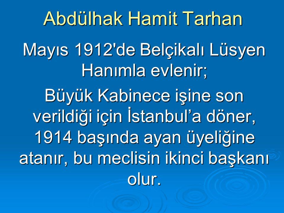 Abdülhak Hamit Tarhan Mayıs 1912'de Belçikalı Lüsyen Hanımla evlenir; Büyük Kabinece işine son verildiği için İstanbul'a döner, 1914 başında ayan üyel