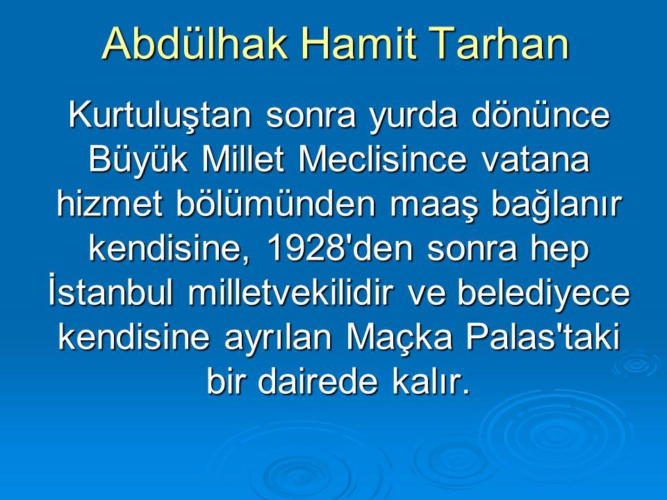 Abdülhak Hamit Tarhan Kurtuluştan sonra yurda dönünce Büyük Millet Meclisince vatana hizmet bölümünden maaş bağlanır kendisine, 1928'den sonra hep İst