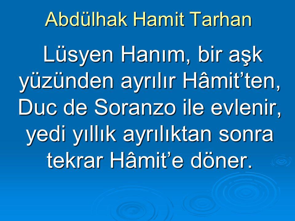 Abdülhak Hamit Tarhan Lüsyen Hanım, bir aşk yüzünden ayrılır Hâmit'ten, Duc de Soranzo ile evlenir, yedi yıllık ayrılıktan sonra tekrar Hâmit'e döner.