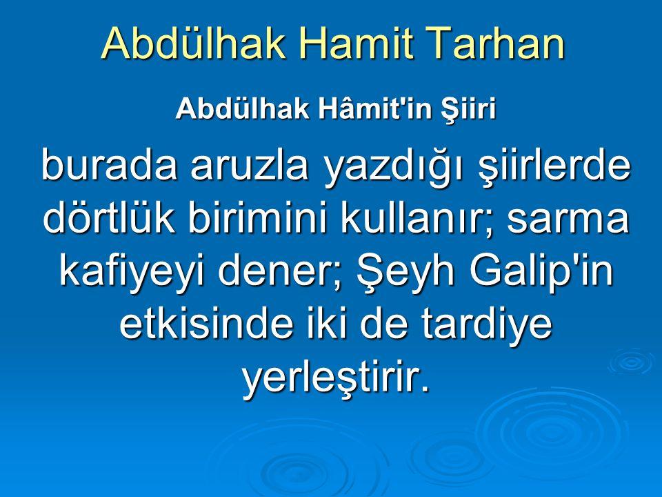 Abdülhak Hamit Tarhan Abdülhak Hâmit'in Şiiri burada aruzla yazdığı şiirlerde dörtlük birimini kullanır; sarma kafiyeyi dener; Şeyh Galip'in etkisinde