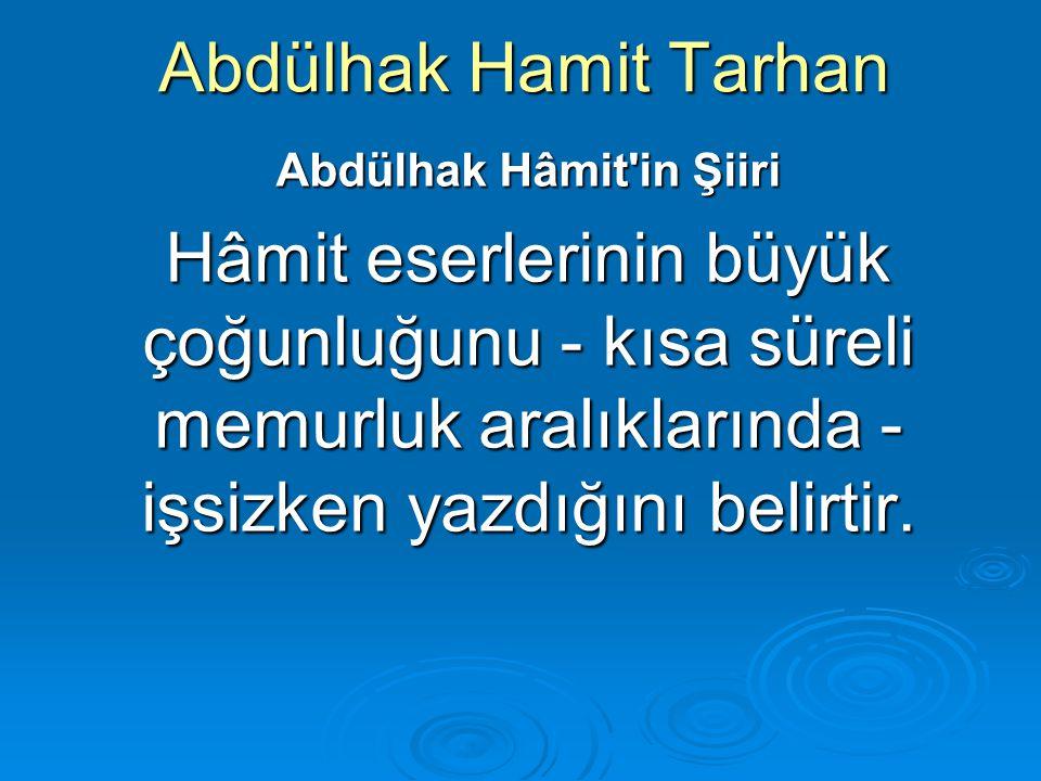 Abdülhak Hamit Tarhan Abdülhak Hâmit'in Şiiri Hâmit eserlerinin büyük çoğunluğunu - kısa süreli memurluk aralıklarında - işsizken yazdığını belirtir.