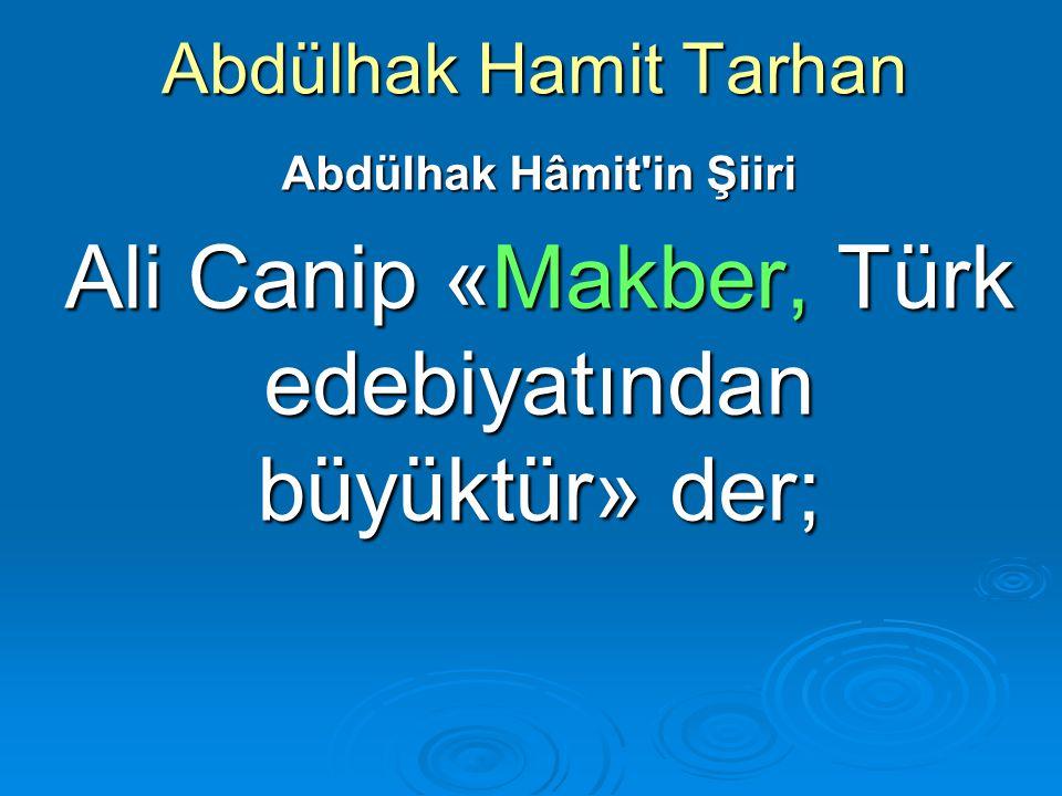Abdülhak Hamit Tarhan Abdülhak Hâmit'in Şiiri Ali Canip «Makber, Türk edebiyatından büyüktür» der;