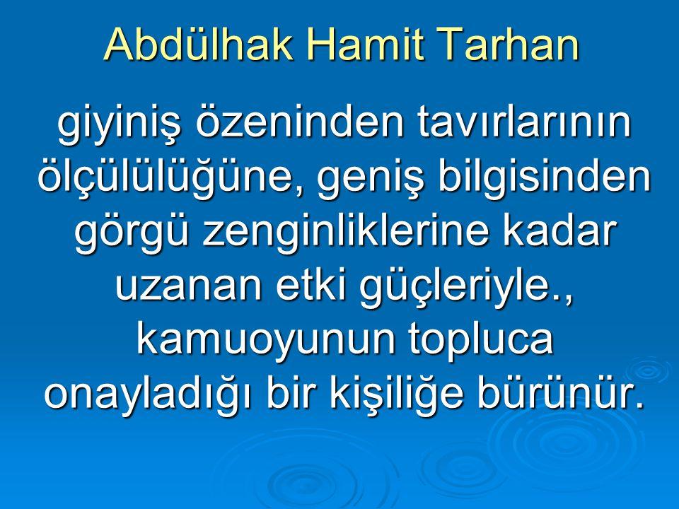 Abdülhak Hamit Tarhan giyiniş özeninden tavırlarının ölçülülüğüne, geniş bilgisinden görgü zenginliklerine kadar uzanan etki güçleriyle., kamuoyunun t