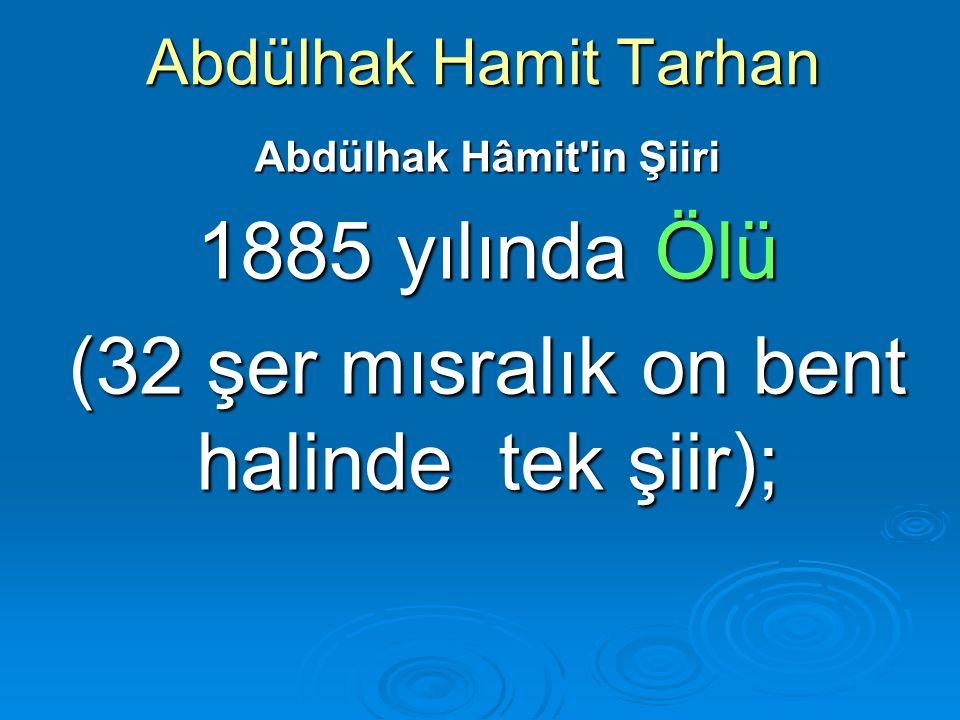Abdülhak Hamit Tarhan Abdülhak Hâmit'in Şiiri 1885 yılında Ölü (32 şer mısralık on bent halinde tek şiir);
