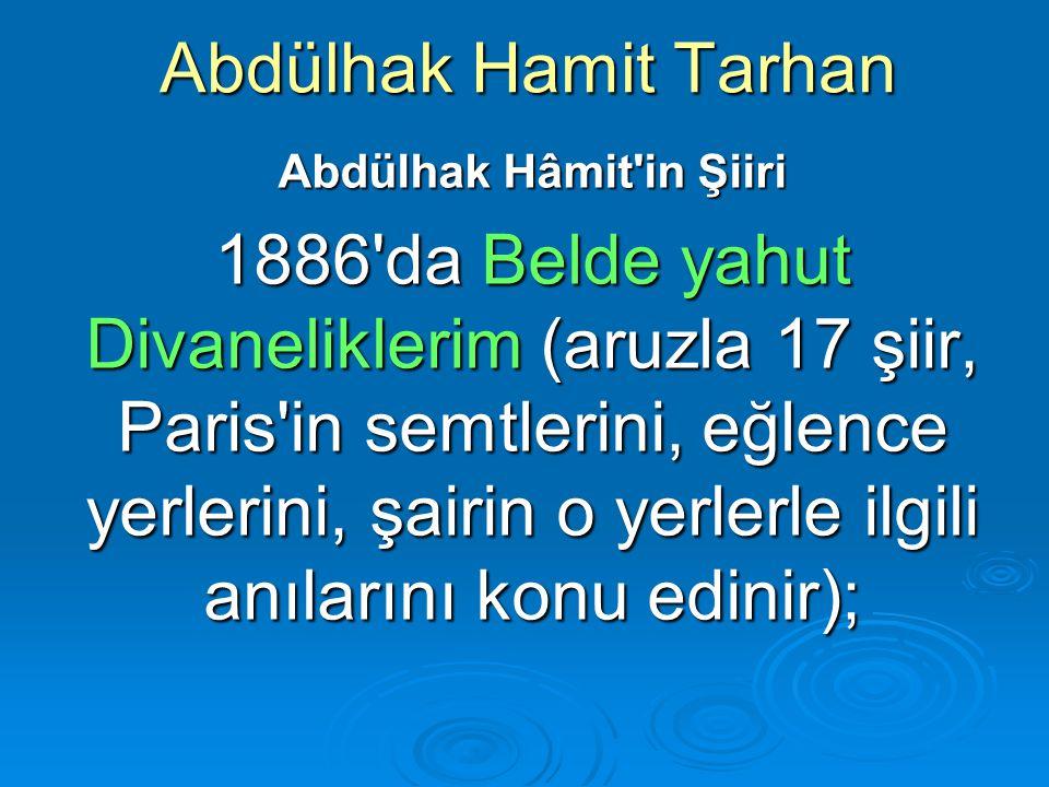 Abdülhak Hamit Tarhan Abdülhak Hâmit'in Şiiri 1886'da Belde yahut Divaneliklerim (aruzla 17 şiir, Paris'in semtlerini, eğlence yerlerini, şairin o yer