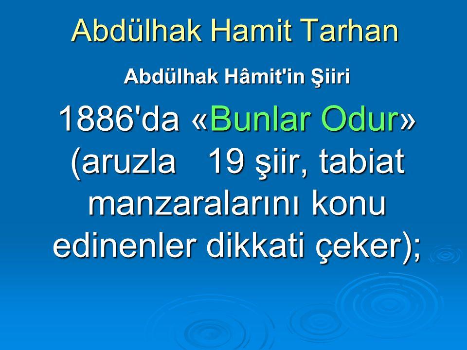Abdülhak Hamit Tarhan Abdülhak Hâmit'in Şiiri 1886'da «Bunlar Odur» (aruzla 19 şiir, tabiat manzaralarını konu edinenler dikkati çeker);