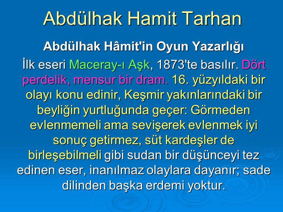 Abdülhak Hamit Tarhan Abdülhak Hâmit'in Oyun Yazarlığı İlk eseri Maceray-ı Aşk, 1873'te basılır. Dört perdelik, mensur bir dram. 16. yüzyıldaki bir ol