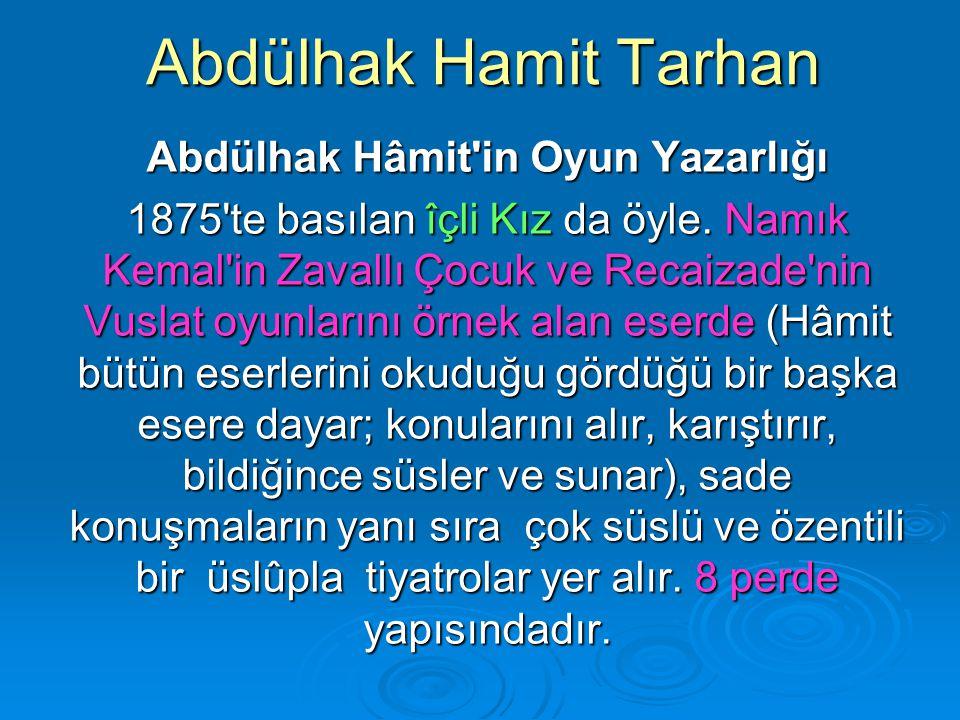 Abdülhak Hamit Tarhan Abdülhak Hâmit'in Oyun Yazarlığı 1875'te basılan îçli Kız da öyle. Namık Kemal'in Zavallı Çocuk ve Recaizade'nin Vuslat oyunları