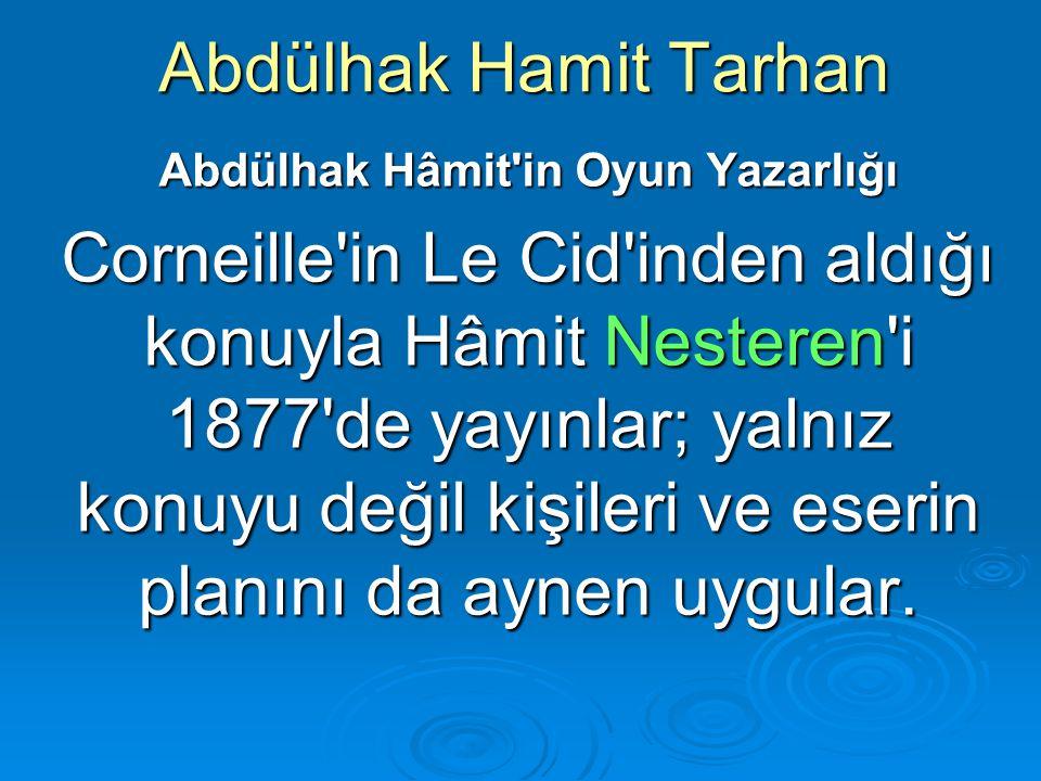 Abdülhak Hamit Tarhan Abdülhak Hâmit'in Oyun Yazarlığı Corneille'in Le Cid'inden aldığı konuyla Hâmit Nesteren'i 1877'de yayınlar; yalnız konuyu değil