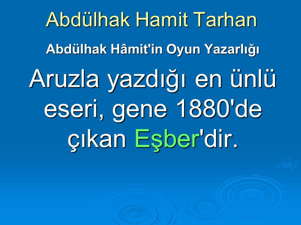 Abdülhak Hamit Tarhan Abdülhak Hâmit'in Oyun Yazarlığı Aruzla yazdığı en ünlü eseri, gene 1880'de çıkan Eşber'dir.