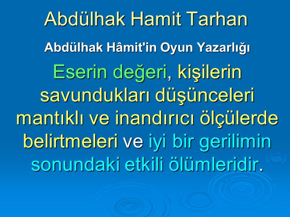 Abdülhak Hamit Tarhan Abdülhak Hâmit'in Oyun Yazarlığı Eserin değeri, kişilerin savundukları düşünceleri mantıklı ve inandırıcı ölçülerde belirtmeleri
