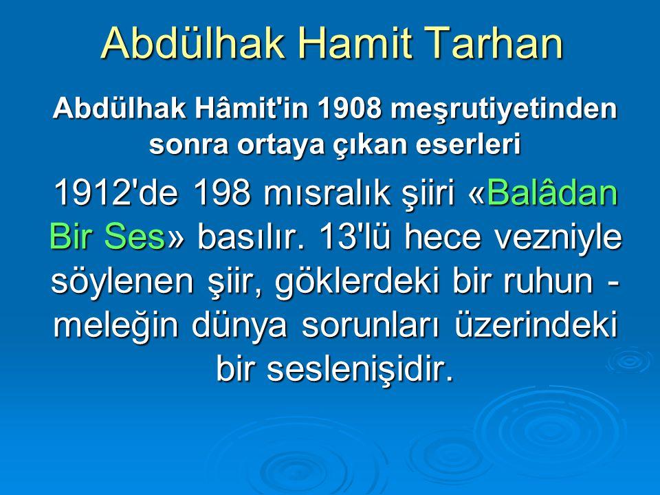 Abdülhak Hamit Tarhan Abdülhak Hâmit'in 1908 meşrutiyetinden sonra ortaya çıkan eserleri 1912'de 198 mısralık şiiri «Balâdan Bir Ses» basılır. 13'lü h