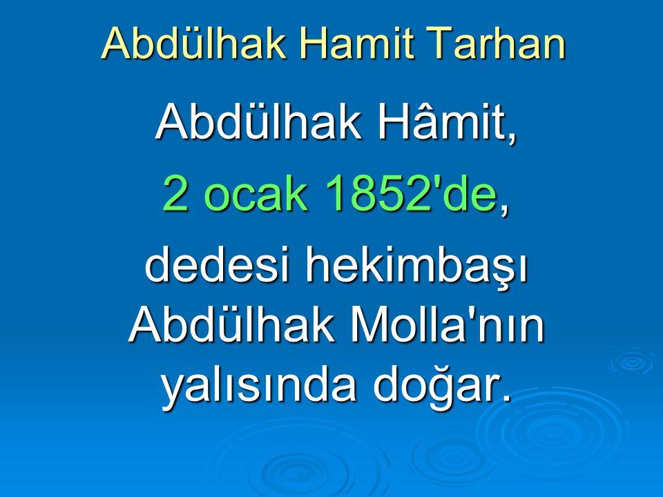 Abdülhak Hamit Tarhan Abdülhak Hâmit, 2 ocak 1852'de, dedesi hekimbaşı Abdülhak Molla'nın yalısında doğar.