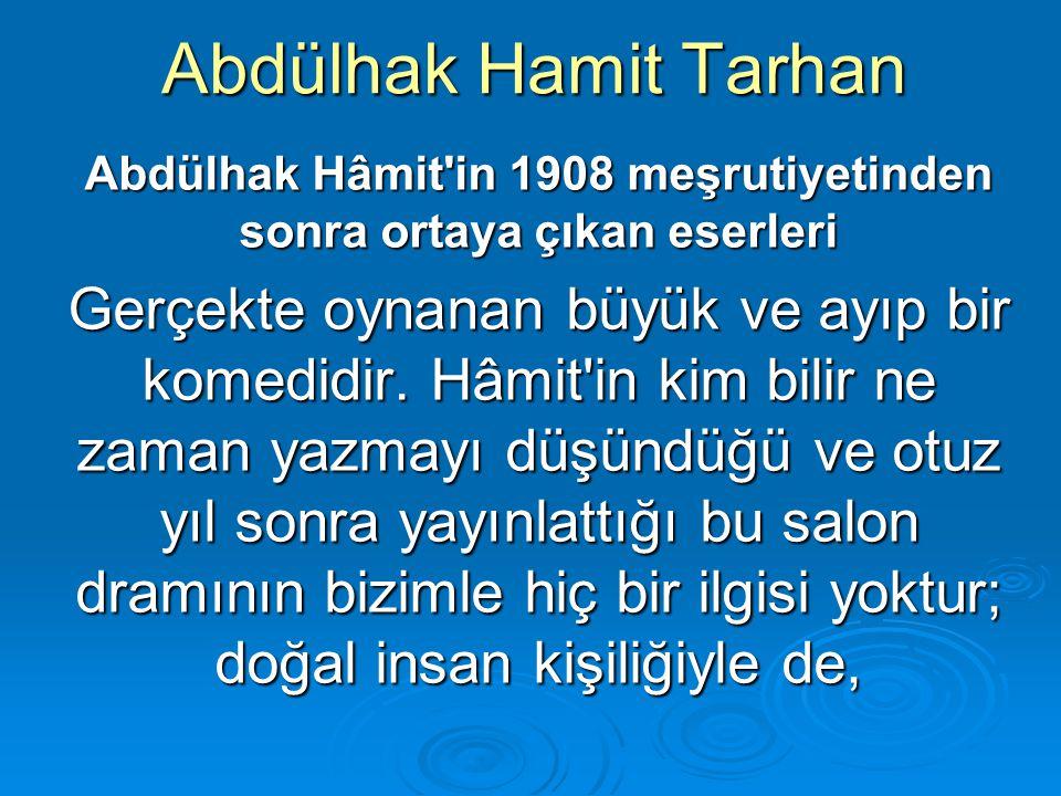 Abdülhak Hamit Tarhan Abdülhak Hâmit'in 1908 meşrutiyetinden sonra ortaya çıkan eserleri Gerçekte oynanan büyük ve ayıp bir komedidir. Hâmit'in kim bi