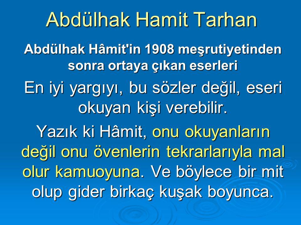 Abdülhak Hamit Tarhan Abdülhak Hâmit'in 1908 meşrutiyetinden sonra ortaya çıkan eserleri En iyi yargıyı, bu sözler değil, eseri okuyan kişi verebilir.