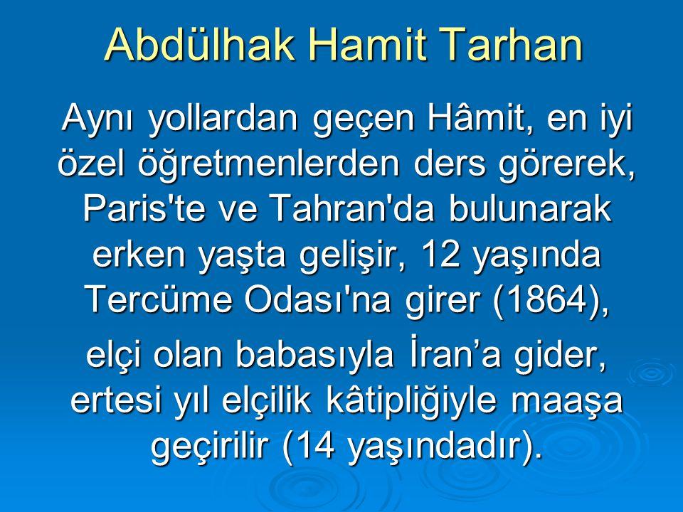 Abdülhak Hamit Tarhan Aynı yollardan geçen Hâmit, en iyi özel öğretmenlerden ders görerek, Paris'te ve Tahran'da bulunarak erken yaşta gelişir, 12 yaş