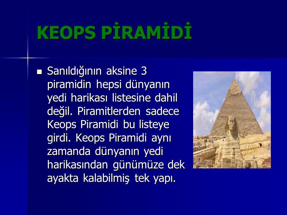 KEOPS PİRAMİDİ Sanıldığının aksine 3 piramidin hepsi dünyanın yedi harikası listesine dahil değil. Piramitlerden sadece Keops Piramidi bu listeye gird