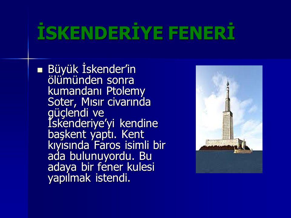 İSKENDERİYE FENERİ Büyük İskender'in ölümünden sonra kumandanı Ptolemy Soter, Mısır civarında güçlendi ve İskenderiye'yi kendine başkent yaptı. Kent k