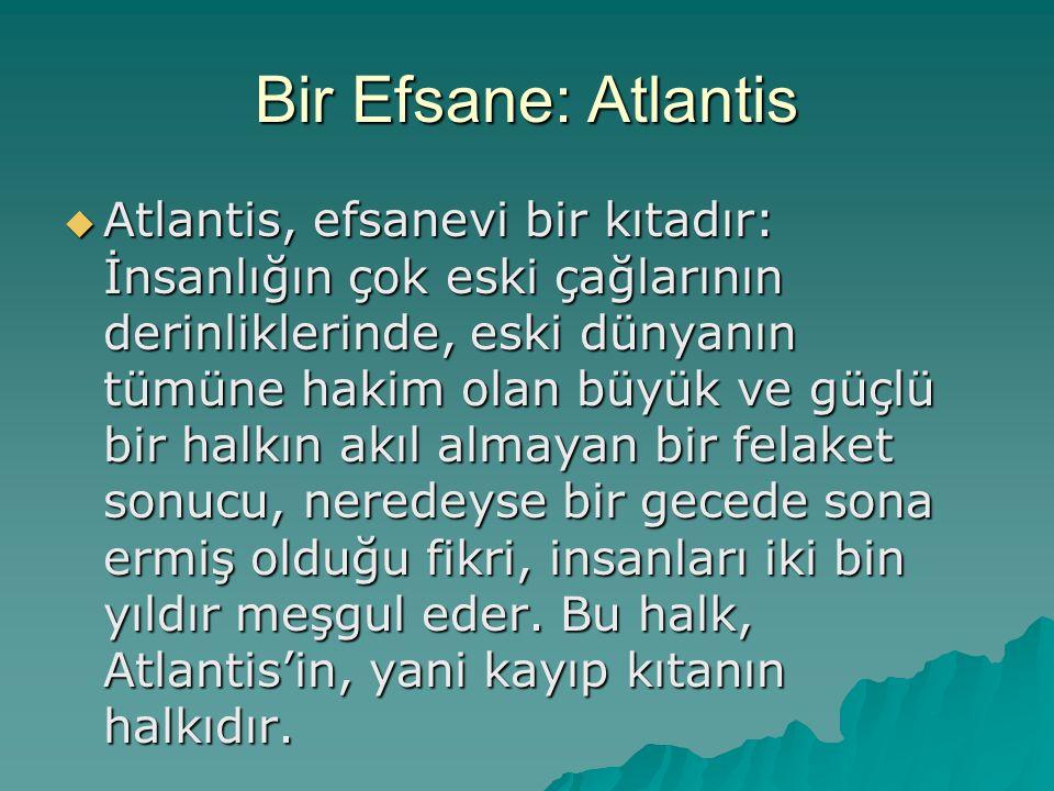 Bir Efsane: Atlantis  Atlantis, efsanevi bir kıtadır: İnsanlığın çok eski çağlarının derinliklerinde, eski dünyanın tümüne hakim olan büyük ve güçlü bir halkın akıl almayan bir felaket sonucu, neredeyse bir gecede sona ermiş olduğu fikri, insanları iki bin yıldır meşgul eder.