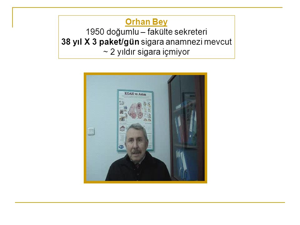 Orhan Bey 1950 doğumlu – fakülte sekreteri 38 yıl X 3 paket/gün sigara anamnezi mevcut ~ 2 yıldır sigara içmiyor