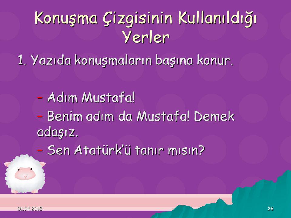 01.04.201526 Konuşma Çizgisinin Kullanıldığı Yerler 1. Yazıda konuşmaların başına konur. – Adım Mustafa! – Benim adım da Mustafa! Demek adaşız. – Sen