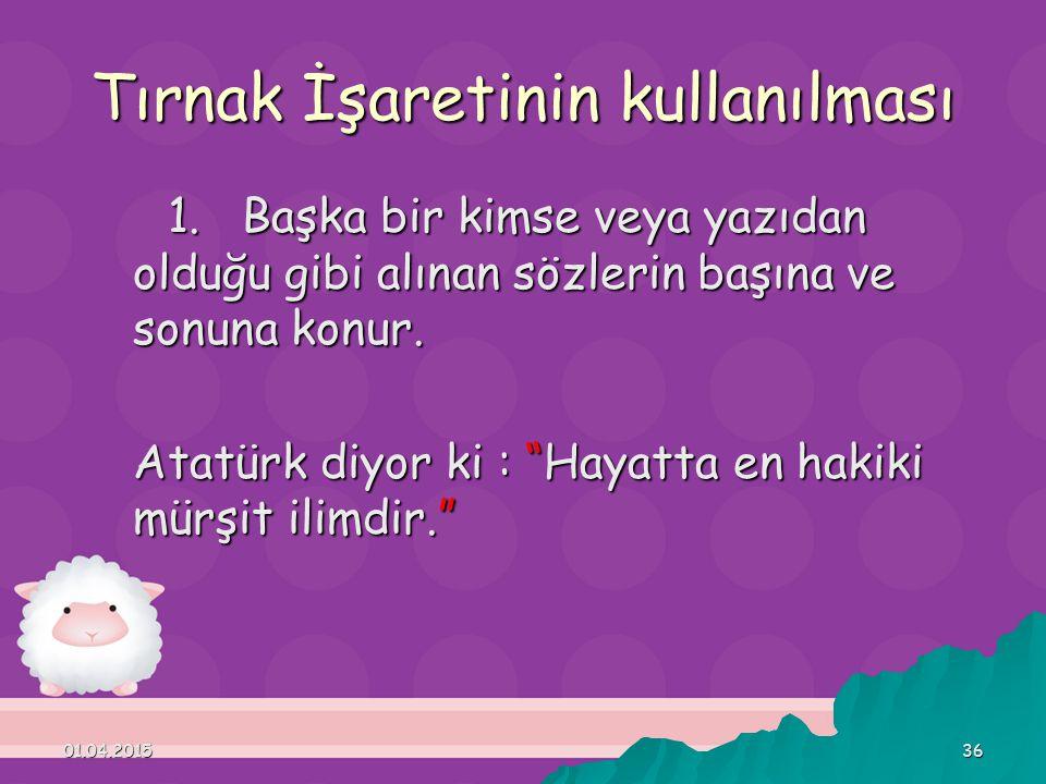 """01.04.201536 Tırnak İşaretinin kullanılması 1. Başka bir kimse veya yazıdan olduğu gibi alınan sözlerin başına ve sonuna konur. Atatürk diyor ki : """"Ha"""