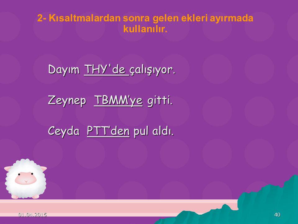 01.04.201540 Dayım THY'de çalışıyor. Zeynep TBMM'ye gitti. Ceyda PTT'den pul aldı. 2- Kısaltmalardan sonra gelen ekleri ayırmada kullanılır.