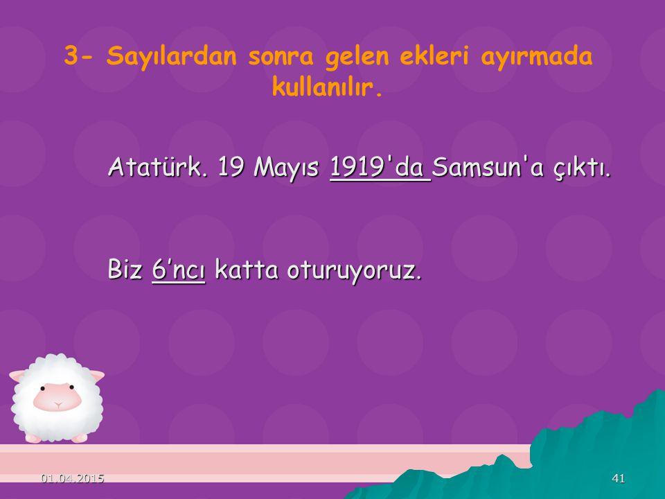 01.04.201541 3- Sayılardan sonra gelen ekleri ayırmada kullanılır. Atatürk. 19 Mayıs 1919'da Samsun'a çıktı. Biz 6'ncı katta oturuyoruz.