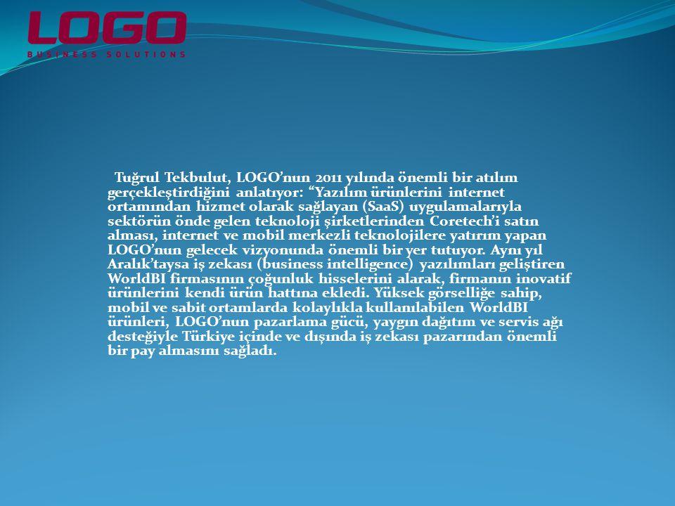 Tuğrul Tekbulut, LOGO'nun 2011 yılında önemli bir atılım gerçekleştirdiğini anlatıyor: Yazılım ürünlerini internet ortamından hizmet olarak sağlayan (SaaS) uygulamalarıyla sektörün önde gelen teknoloji şirketlerinden Coretech'i satın alması, internet ve mobil merkezli teknolojilere yatırım yapan LOGO'nun gelecek vizyonunda önemli bir yer tutuyor.