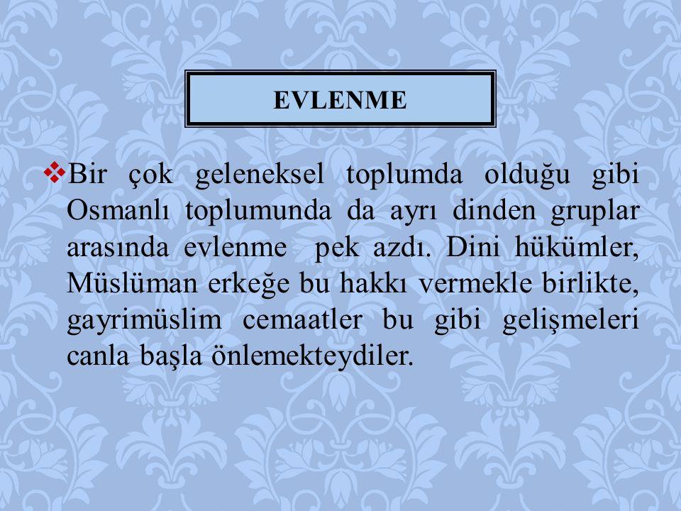  Bir çok geleneksel toplumda olduğu gibi Osmanlı toplumunda da ayrı dinden gruplar arasında evlenme pek azdı.