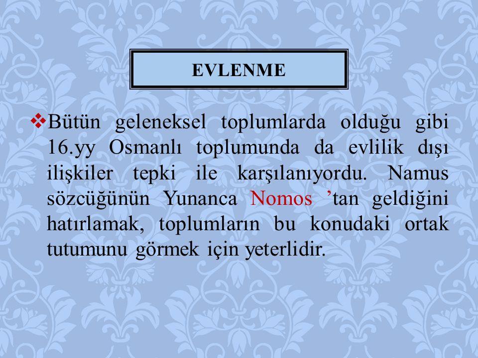  Bütün geleneksel toplumlarda olduğu gibi 16.yy Osmanlı toplumunda da evlilik dışı ilişkiler tepki ile karşılanıyordu. Namus sözcüğünün Yunanca Nomos