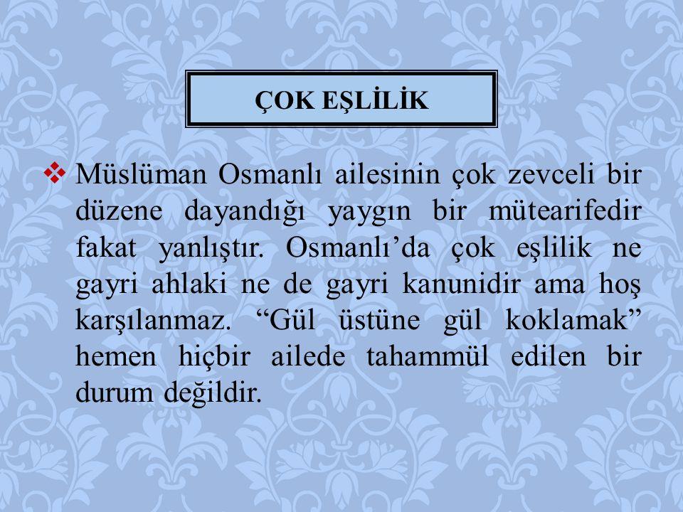  Müslüman Osmanlı ailesinin çok zevceli bir düzene dayandığı yaygın bir mütearifedir fakat yanlıştır. Osmanlı'da çok eşlilik ne gayri ahlaki ne de ga