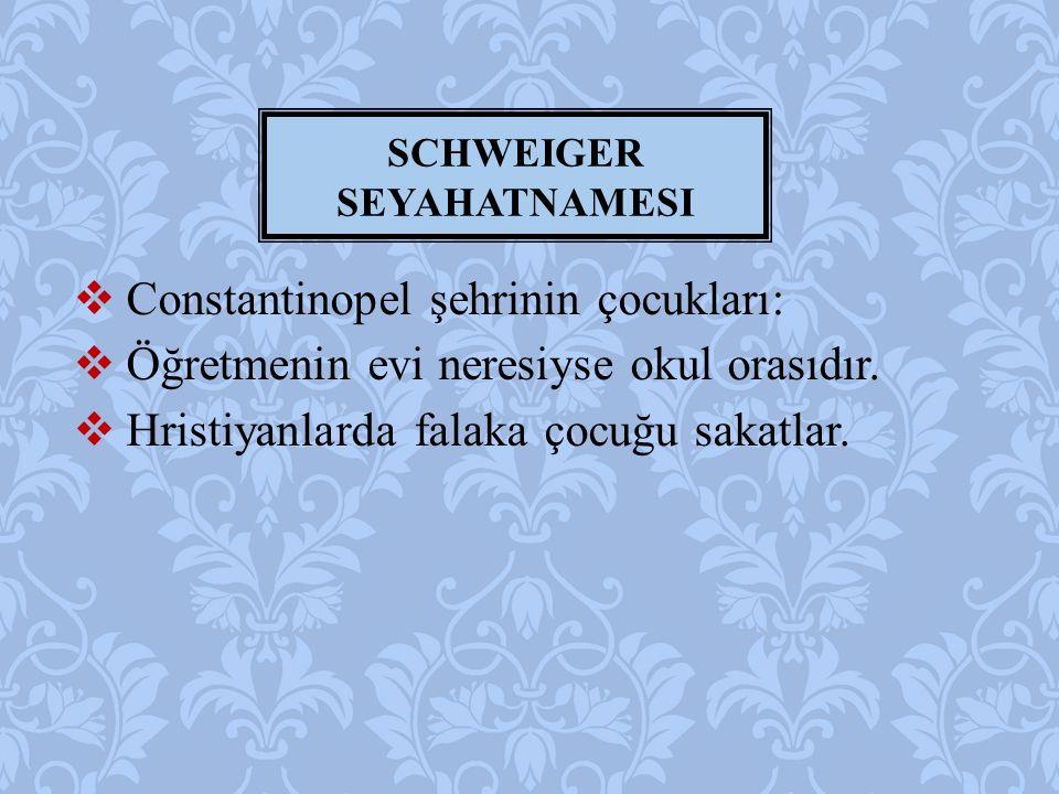  Constantinopel şehrinin çocukları:  Öğretmenin evi neresiyse okul orasıdır.  Hristiyanlarda falaka çocuğu sakatlar. SCHWEIGER SEYAHATNAMESI