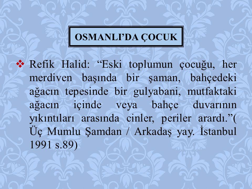 """ Refik Halid: """"Eski toplumun çocuğu, her merdiven başında bir şaman, bahçedeki ağacın tepesinde bir gulyabani, mutfaktaki ağacın içinde veya bahçe du"""