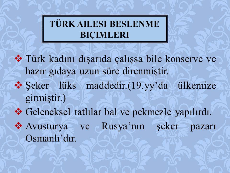  Türk kadını dışarıda çalışsa bile konserve ve hazır gıdaya uzun süre direnmiştir.  Şeker lüks maddedir.(19.yy'da ülkemize girmiştir.)  Geleneksel