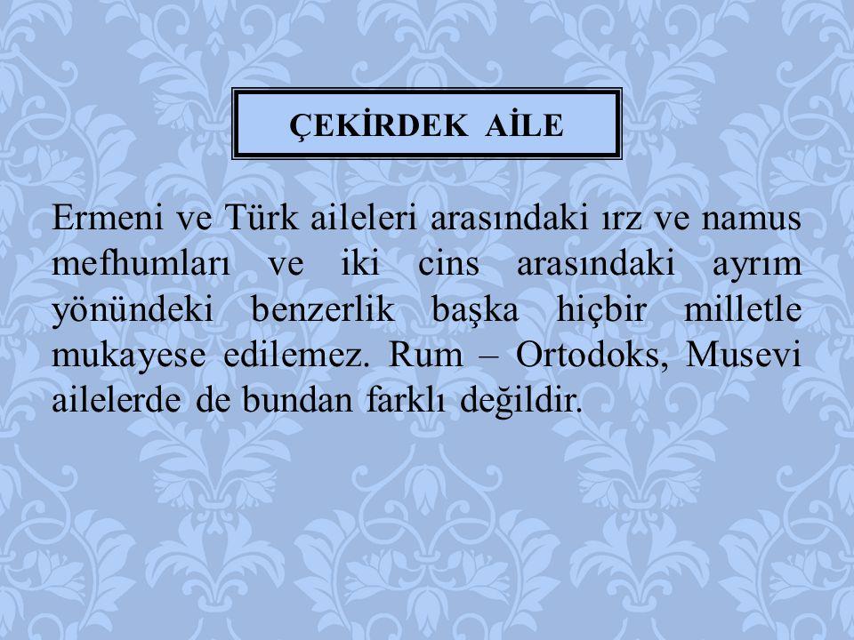 Ermeni ve Türk aileleri arasındaki ırz ve namus mefhumları ve iki cins arasındaki ayrım yönündeki benzerlik başka hiçbir milletle mukayese edilemez. R