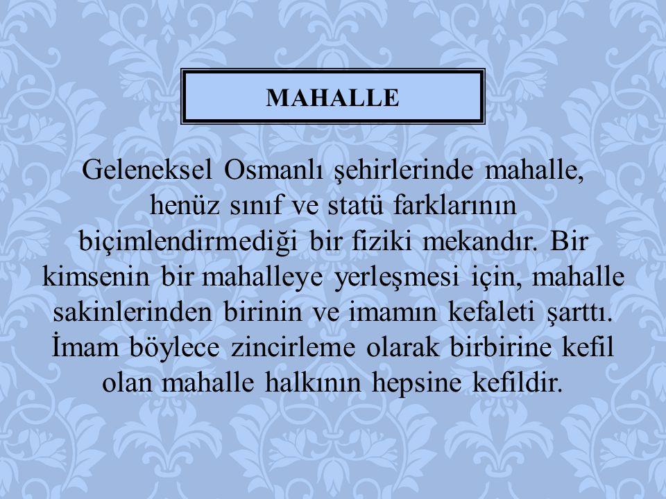 Geleneksel Osmanlı şehirlerinde mahalle, henüz sınıf ve statü farklarının biçimlendirmediği bir fiziki mekandır. Bir kimsenin bir mahalleye yerleşmesi