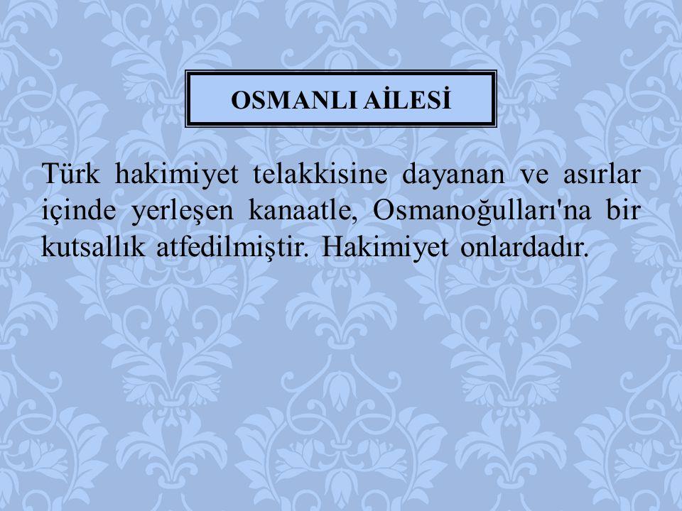 Türk hakimiyet telakkisine dayanan ve asırlar içinde yerleşen kanaatle, Osmanoğulları'na bir kutsallık atfedilmiştir. Hakimiyet onlardadır. OSMANLI Aİ