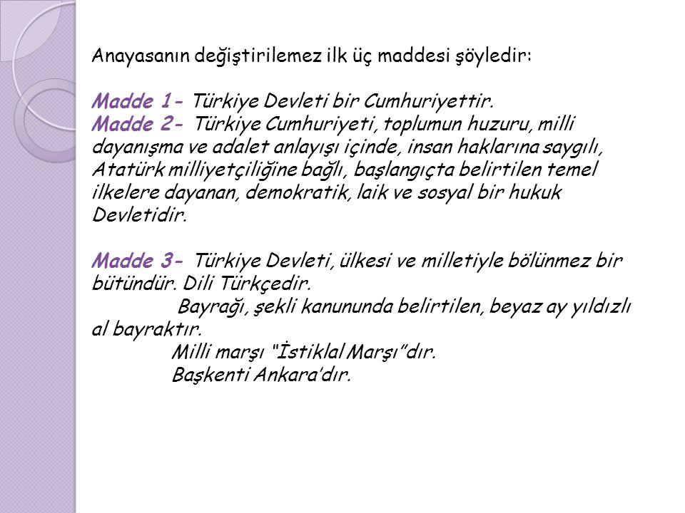 Anayasanın değiştirilemez ilk üç maddesi şöyledir: Madde 1- Türkiye Devleti bir Cumhuriyettir. Madde 2- Türkiye Cumhuriyeti, toplumun huzuru, milli da