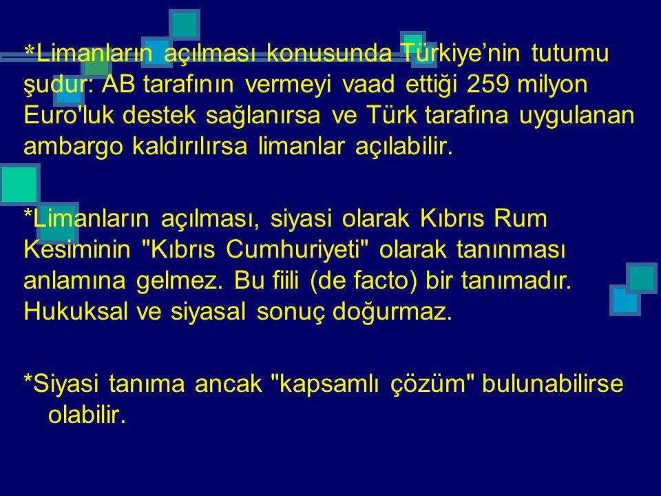* Limanların açılması konusunda Türkiye'nin tutumu şudur: AB tarafının vermeyi vaad ettiği 259 milyon Euro'luk destek sağlanırsa ve Türk tarafına uygu