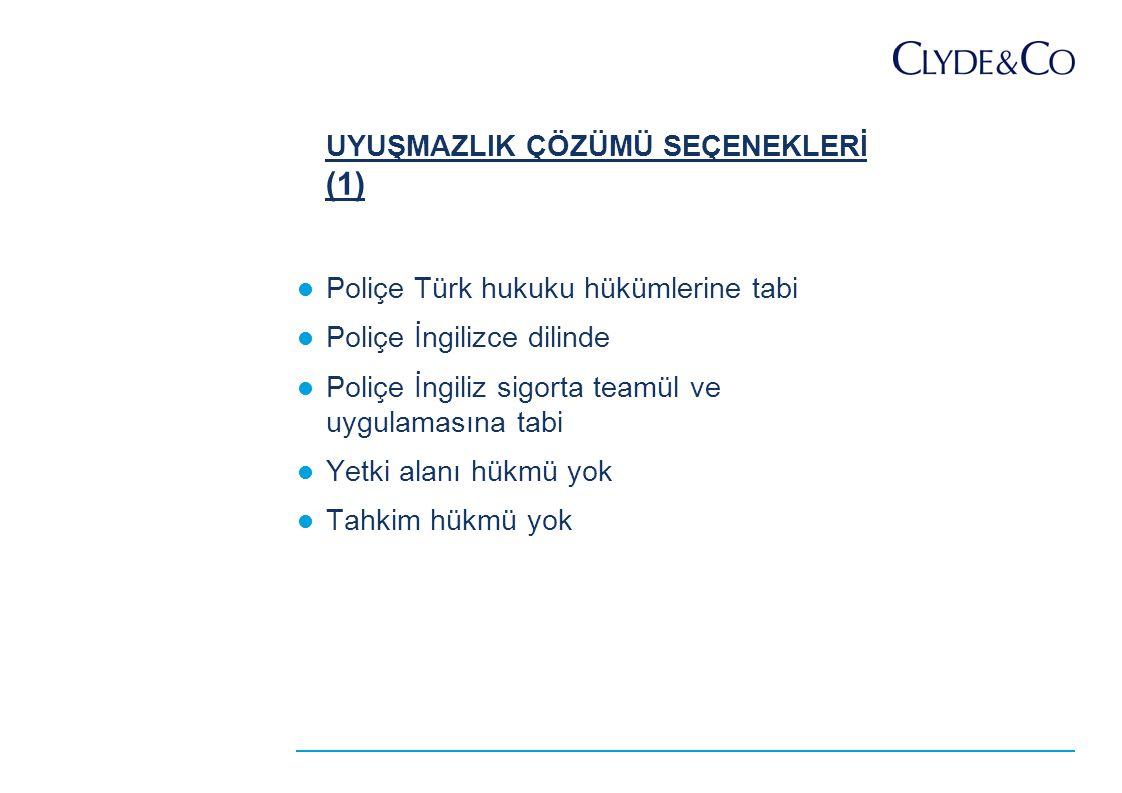 UYUŞMAZLIK ÇÖZÜMÜ SEÇENEKLERİ (1) Poliçe Türk hukuku hükümlerine tabi Poliçe İngilizce dilinde Poliçe İngiliz sigorta teamül ve uygulamasına tabi Yetki alanı hükmü yok Tahkim hükmü yok