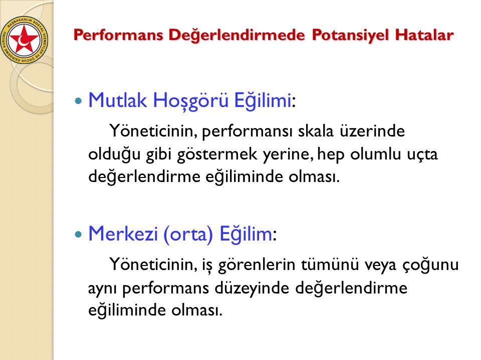 Performans De ğ erlendirmede Potansiyel Hatalar Mutlak Hoşgörü E ğ ilimi: Yöneticinin, performansı skala üzerinde oldu ğ u gibi göstermek yerine, hep