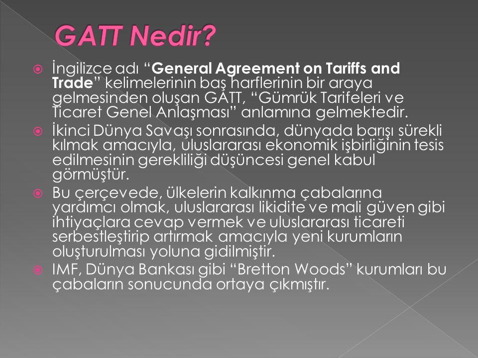 """ İngilizce adı """" General Agreement on Tariffs and Trade """" kelimelerinin baş harflerinin bir araya gelmesinden oluşan GATT, """"Gümrük Tarifeleri ve Tica"""
