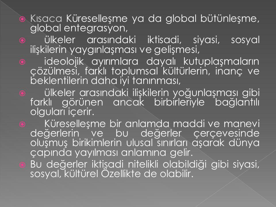  Kısaca Küreselleşme ya da global bütünleşme, global entegrasyon,  ülkeler arasındaki iktisadi, siyasi, sosyal ilişkilerin yaygınlaşması ve gelişmes