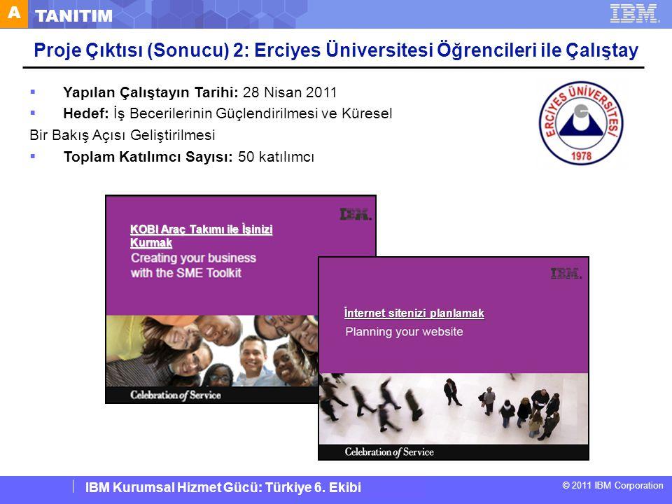 IBM Corporate Service Corps : Turkey Team 6 © 2011 IBM Corporation IBM Kurumsal Hizmet Gücü: Türkiye 6. Ekibi  Yapılan Çalıştayın Tarihi: 28 Nisan 20