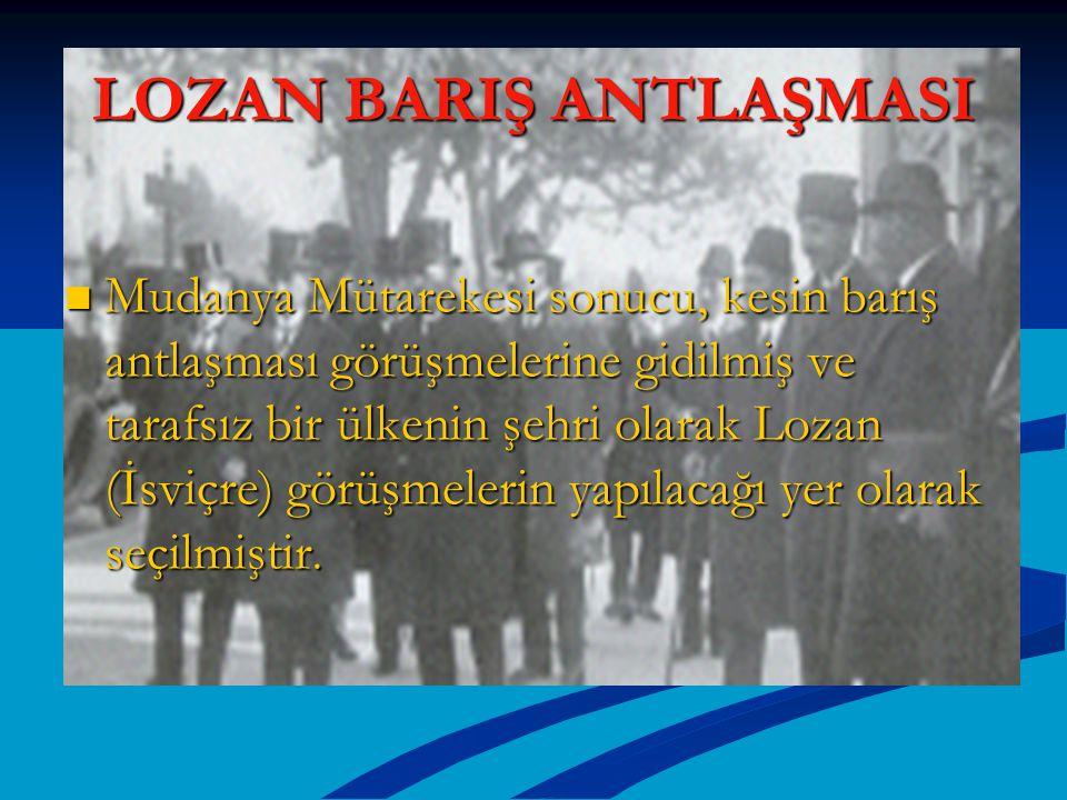 LOZAN BARIŞ ANTLAŞMASI Mudanya Mütarekesi sonucu, kesin barış antlaşması görüşmelerine gidilmiş ve tarafsız bir ülkenin şehri olarak Lozan (İsviçre) g